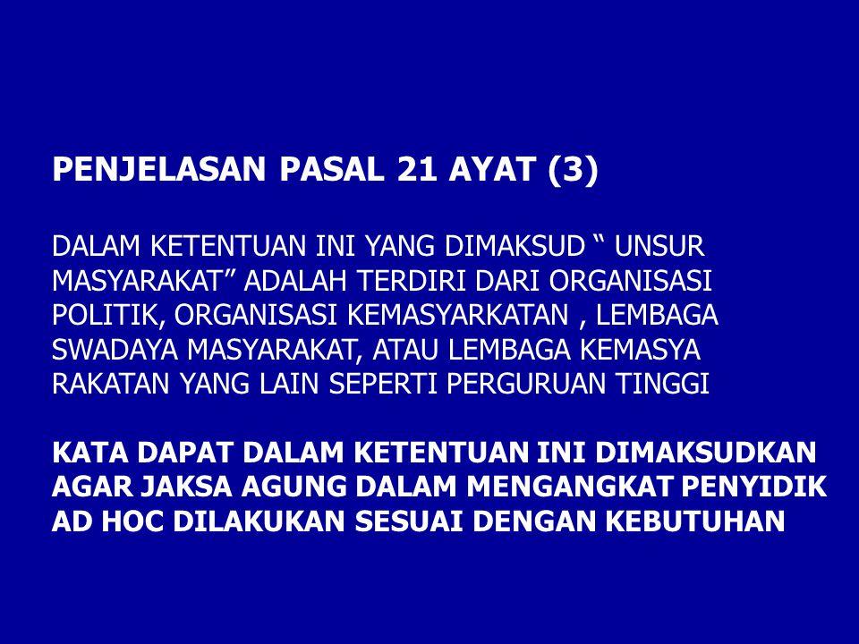 PENJELASAN PASAL 21 AYAT (3) DALAM KETENTUAN INI YANG DIMAKSUD UNSUR MASYARAKAT ADALAH TERDIRI DARI ORGANISASI POLITIK, ORGANISASI KEMASYARKATAN, LEMBAGA SWADAYA MASYARAKAT, ATAU LEMBAGA KEMASYA RAKATAN YANG LAIN SEPERTI PERGURUAN TINGGI KATA DAPAT DALAM KETENTUAN INI DIMAKSUDKAN AGAR JAKSA AGUNG DALAM MENGANGKAT PENYIDIK AD HOC DILAKUKAN SESUAI DENGAN KEBUTUHAN