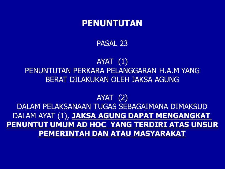 PENUNTUTAN PASAL 23 AYAT (1) PENUNTUTAN PERKARA PELANGGARAN H.A.M YANG BERAT DILAKUKAN OLEH JAKSA AGUNG AYAT (2) DALAM PELAKSANAAN TUGAS SEBAGAIMANA DIMAKSUD DALAM AYAT (1), JAKSA AGUNG DAPAT MENGANGKAT PENUNTUT UMUM AD HOC YANG TERDIRI ATAS UNSUR PEMERINTAH DAN ATAU MASYARAKAT