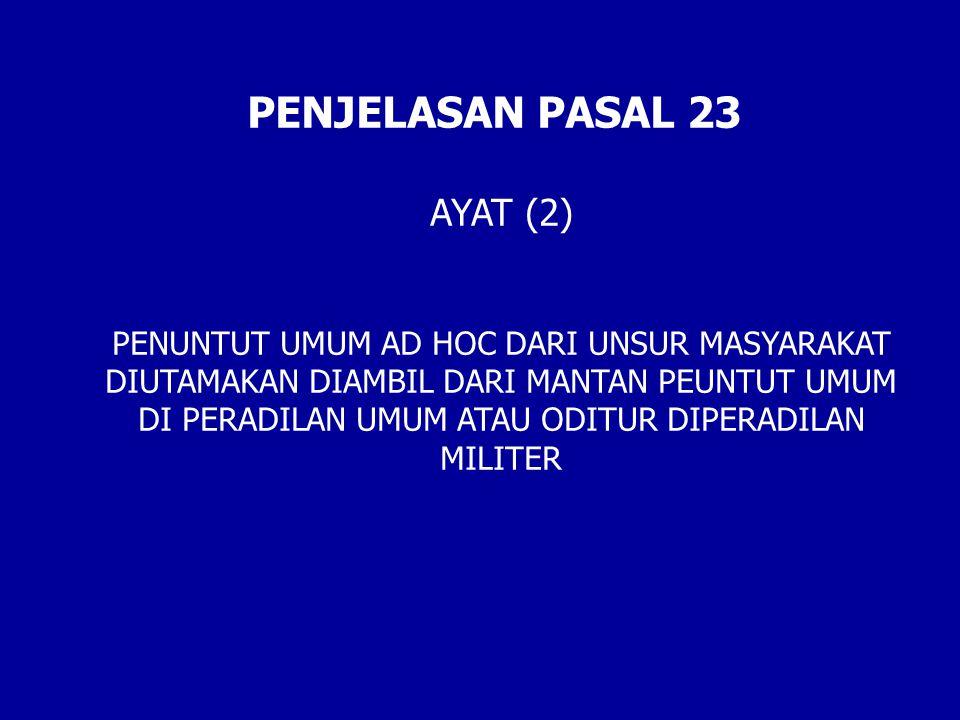 PENJELASAN PASAL 23 AYAT (2) PENUNTUT UMUM AD HOC DARI UNSUR MASYARAKAT DIUTAMAKAN DIAMBIL DARI MANTAN PEUNTUT UMUM DI PERADILAN UMUM ATAU ODITUR DIPERADILAN MILITER