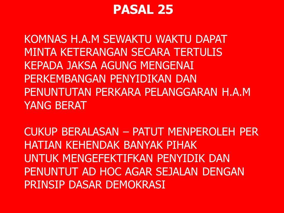 PASAL 25 KOMNAS H.A.M SEWAKTU WAKTU DAPAT MINTA KETERANGAN SECARA TERTULIS KEPADA JAKSA AGUNG MENGENAI PERKEMBANGAN PENYIDIKAN DAN PENUNTUTAN PERKARA