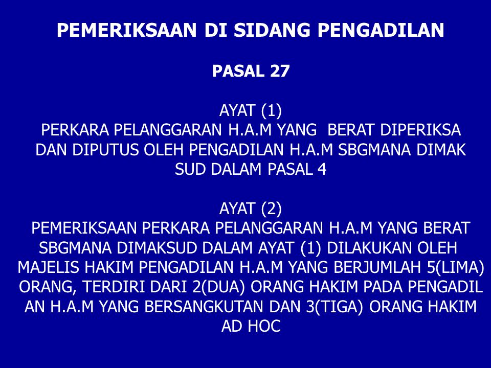 PEMERIKSAAN DI SIDANG PENGADILAN PASAL 27 AYAT (1) PERKARA PELANGGARAN H.A.M YANG BERAT DIPERIKSA DAN DIPUTUS OLEH PENGADILAN H.A.M SBGMANA DIMAK SUD DALAM PASAL 4 AYAT (2) PEMERIKSAAN PERKARA PELANGGARAN H.A.M YANG BERAT SBGMANA DIMAKSUD DALAM AYAT (1) DILAKUKAN OLEH MAJELIS HAKIM PENGADILAN H.A.M YANG BERJUMLAH 5(LIMA) ORANG, TERDIRI DARI 2(DUA) ORANG HAKIM PADA PENGADIL AN H.A.M YANG BERSANGKUTAN DAN 3(TIGA) ORANG HAKIM AD HOC