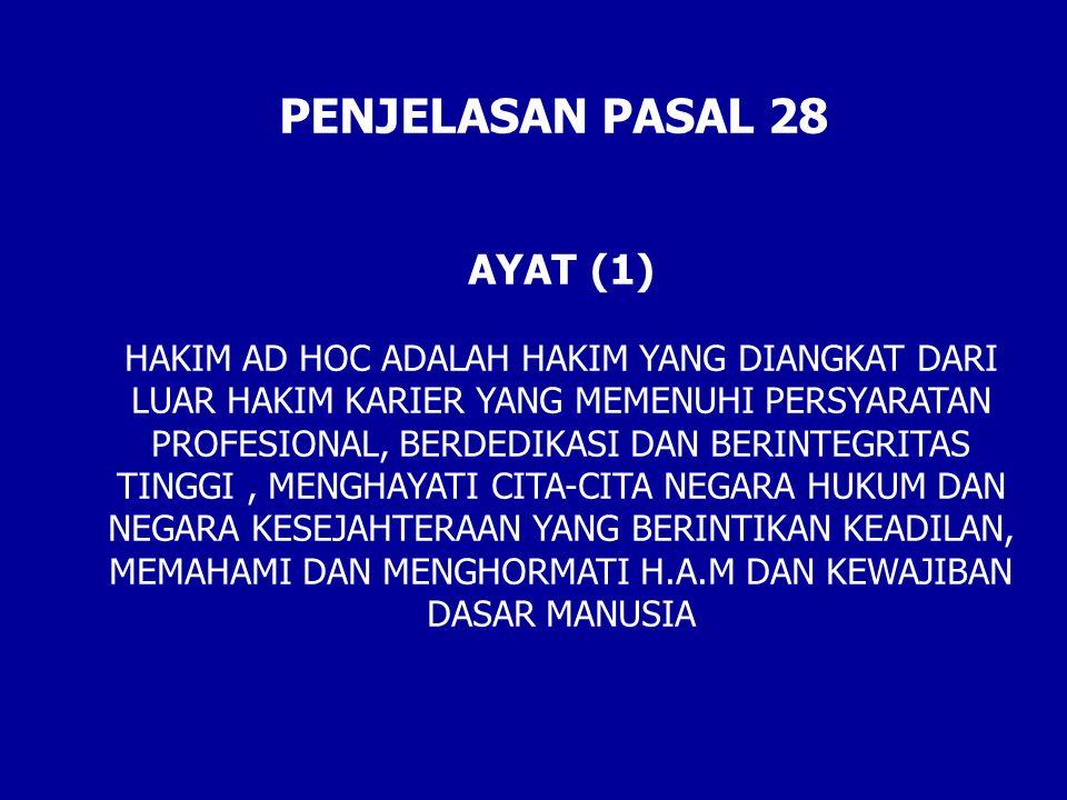 PENJELASAN PASAL 28 AYAT (1) HAKIM AD HOC ADALAH HAKIM YANG DIANGKAT DARI LUAR HAKIM KARIER YANG MEMENUHI PERSYARATAN PROFESIONAL, BERDEDIKASI DAN BERINTEGRITAS TINGGI, MENGHAYATI CITA-CITA NEGARA HUKUM DAN NEGARA KESEJAHTERAAN YANG BERINTIKAN KEADILAN, MEMAHAMI DAN MENGHORMATI H.A.M DAN KEWAJIBAN DASAR MANUSIA