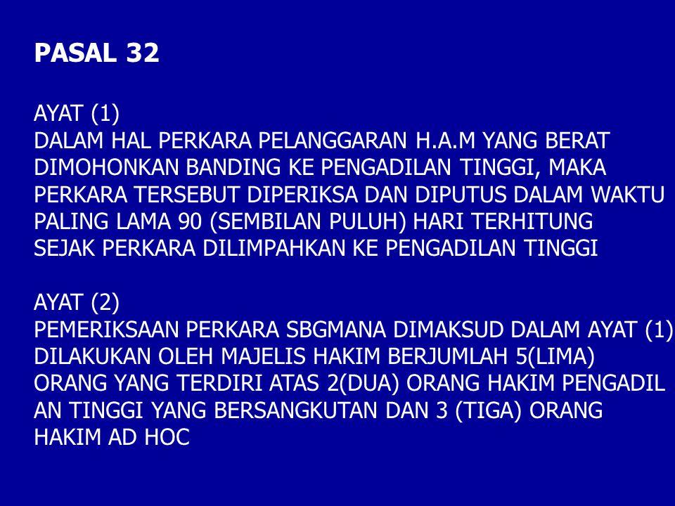 PASAL 32 AYAT (1) DALAM HAL PERKARA PELANGGARAN H.A.M YANG BERAT DIMOHONKAN BANDING KE PENGADILAN TINGGI, MAKA PERKARA TERSEBUT DIPERIKSA DAN DIPUTUS DALAM WAKTU PALING LAMA 90 (SEMBILAN PULUH) HARI TERHITUNG SEJAK PERKARA DILIMPAHKAN KE PENGADILAN TINGGI AYAT (2) PEMERIKSAAN PERKARA SBGMANA DIMAKSUD DALAM AYAT (1) DILAKUKAN OLEH MAJELIS HAKIM BERJUMLAH 5(LIMA) ORANG YANG TERDIRI ATAS 2(DUA) ORANG HAKIM PENGADIL AN TINGGI YANG BERSANGKUTAN DAN 3 (TIGA) ORANG HAKIM AD HOC