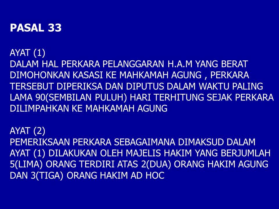 PASAL 33 AYAT (1) DALAM HAL PERKARA PELANGGARAN H.A.M YANG BERAT DIMOHONKAN KASASI KE MAHKAMAH AGUNG, PERKARA TERSEBUT DIPERIKSA DAN DIPUTUS DALAM WAKTU PALING LAMA 90(SEMBILAN PULUH) HARI TERHITUNG SEJAK PERKARA DILIMPAHKAN KE MAHKAMAH AGUNG AYAT (2) PEMERIKSAAN PERKARA SEBAGAIMANA DIMAKSUD DALAM AYAT (1) DILAKUKAN OLEH MAJELIS HAKIM YANG BERJUMLAH 5(LIMA) ORANG TERDIRI ATAS 2(DUA) ORANG HAKIM AGUNG DAN 3(TIGA) ORANG HAKIM AD HOC