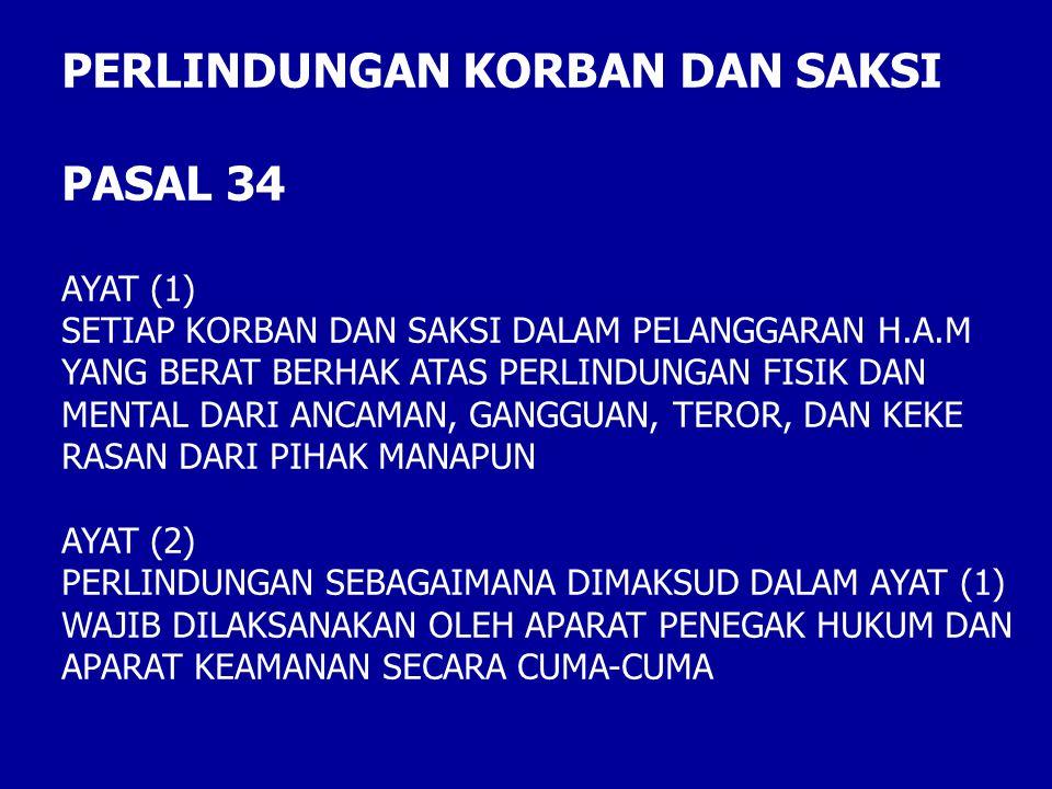 PERLINDUNGAN KORBAN DAN SAKSI PASAL 34 AYAT (1) SETIAP KORBAN DAN SAKSI DALAM PELANGGARAN H.A.M YANG BERAT BERHAK ATAS PERLINDUNGAN FISIK DAN MENTAL DARI ANCAMAN, GANGGUAN, TEROR, DAN KEKE RASAN DARI PIHAK MANAPUN AYAT (2) PERLINDUNGAN SEBAGAIMANA DIMAKSUD DALAM AYAT (1) WAJIB DILAKSANAKAN OLEH APARAT PENEGAK HUKUM DAN APARAT KEAMANAN SECARA CUMA-CUMA