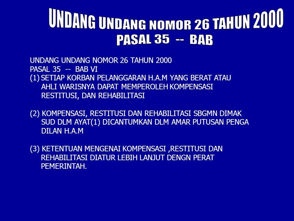 UNDANG UNDANG NOMOR 26 TAHUN 2000 PASAL 35 -- BAB VI (1)SETIAP KORBAN PELANGGARAN H.A.M YANG BERAT ATAU AHLI WARISNYA DAPAT MEMPEROLEH KOMPENSASI RESTITUSI, DAN REHABILITASI (2) KOMPENSASI, RESTITUSI DAN REHABILITASI SBGMN DIMAK SUD DLM AYAT(1) DICANTUMKAN DLM AMAR PUTUSAN PENGA DILAN H.A.M (3) KETENTUAN MENGENAI KOMPENSASI,RESTITUSI DAN REHABILITASI DIATUR LEBIH LANJUT DENGN PERAT PEMERINTAH.