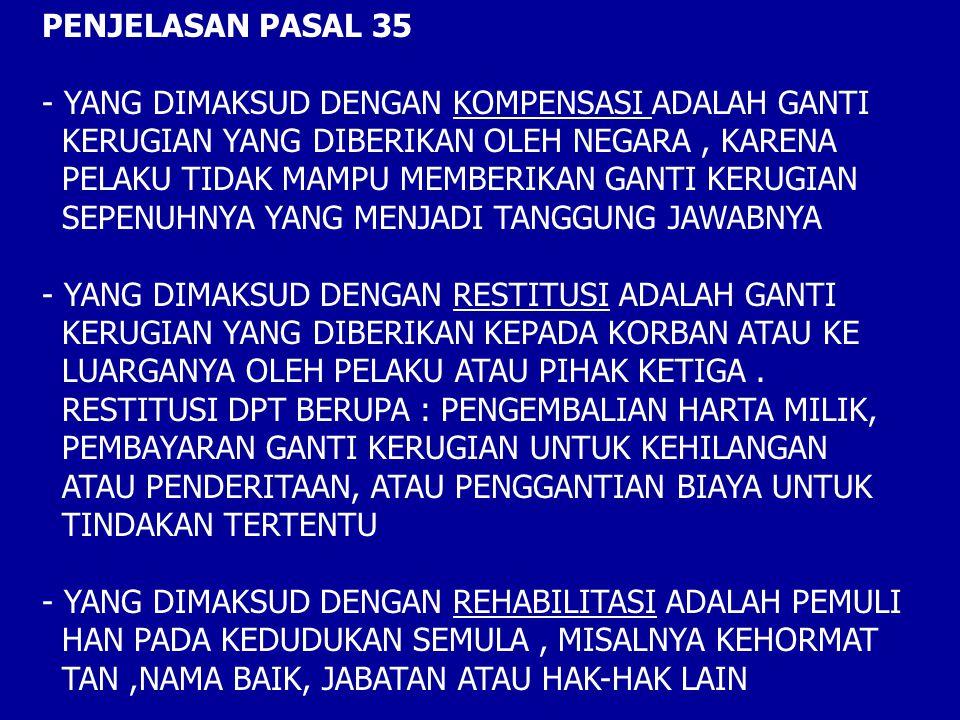 PENJELASAN PASAL 35 - YANG DIMAKSUD DENGAN KOMPENSASI ADALAH GANTI KERUGIAN YANG DIBERIKAN OLEH NEGARA, KARENA PELAKU TIDAK MAMPU MEMBERIKAN GANTI KERUGIAN SEPENUHNYA YANG MENJADI TANGGUNG JAWABNYA - YANG DIMAKSUD DENGAN RESTITUSI ADALAH GANTI KERUGIAN YANG DIBERIKAN KEPADA KORBAN ATAU KE LUARGANYA OLEH PELAKU ATAU PIHAK KETIGA.