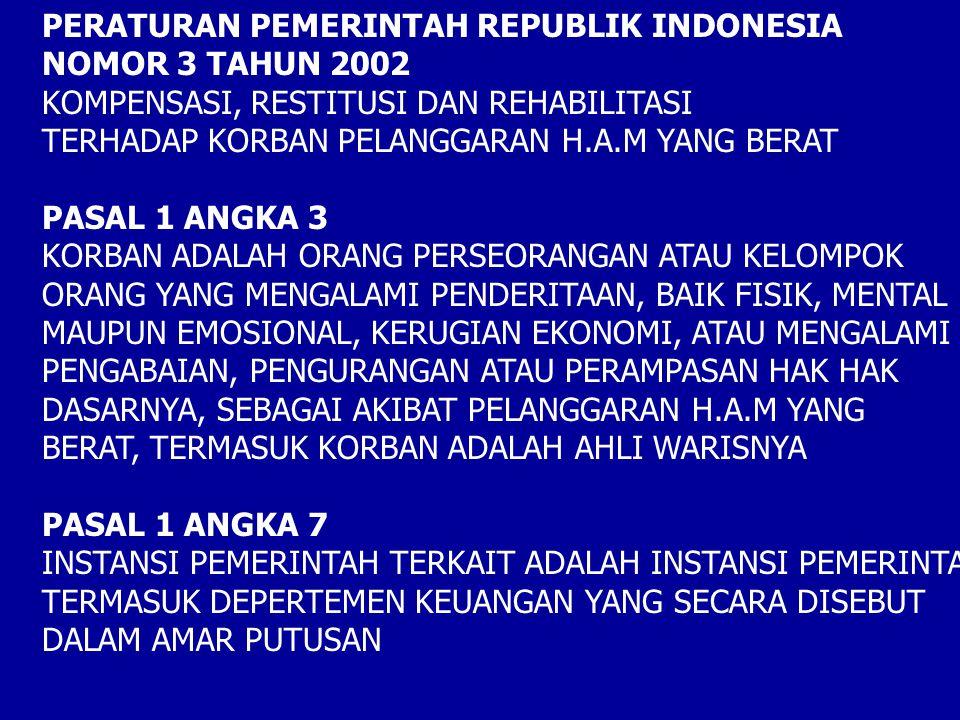 PERATURAN PEMERINTAH REPUBLIK INDONESIA NOMOR 3 TAHUN 2002 KOMPENSASI, RESTITUSI DAN REHABILITASI TERHADAP KORBAN PELANGGARAN H.A.M YANG BERAT PASAL 1 ANGKA 3 KORBAN ADALAH ORANG PERSEORANGAN ATAU KELOMPOK ORANG YANG MENGALAMI PENDERITAAN, BAIK FISIK, MENTAL MAUPUN EMOSIONAL, KERUGIAN EKONOMI, ATAU MENGALAMI PENGABAIAN, PENGURANGAN ATAU PERAMPASAN HAK HAK DASARNYA, SEBAGAI AKIBAT PELANGGARAN H.A.M YANG BERAT, TERMASUK KORBAN ADALAH AHLI WARISNYA PASAL 1 ANGKA 7 INSTANSI PEMERINTAH TERKAIT ADALAH INSTANSI PEMERINTAH TERMASUK DEPERTEMEN KEUANGAN YANG SECARA DISEBUT DALAM AMAR PUTUSAN