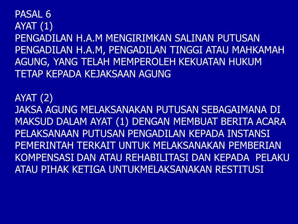PASAL 6 AYAT (1) PENGADILAN H.A.M MENGIRIMKAN SALINAN PUTUSAN PENGADILAN H.A.M, PENGADILAN TINGGI ATAU MAHKAMAH AGUNG, YANG TELAH MEMPEROLEH KEKUATAN HUKUM TETAP KEPADA KEJAKSAAN AGUNG AYAT (2) JAKSA AGUNG MELAKSANAKAN PUTUSAN SEBAGAIMANA DI MAKSUD DALAM AYAT (1) DENGAN MEMBUAT BERITA ACARA PELAKSANAAN PUTUSAN PENGADILAN KEPADA INSTANSI PEMERINTAH TERKAIT UNTUK MELAKSANAKAN PEMBERIAN KOMPENSASI DAN ATAU REHABILITASI DAN KEPADA PELAKU ATAU PIHAK KETIGA UNTUKMELAKSANAKAN RESTITUSI