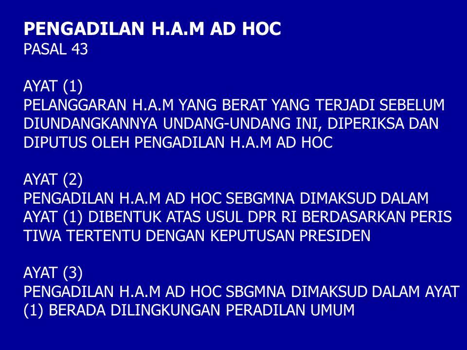 PENGADILAN H.A.M AD HOC PASAL 43 AYAT (1) PELANGGARAN H.A.M YANG BERAT YANG TERJADI SEBELUM DIUNDANGKANNYA UNDANG-UNDANG INI, DIPERIKSA DAN DIPUTUS OLEH PENGADILAN H.A.M AD HOC AYAT (2) PENGADILAN H.A.M AD HOC SEBGMNA DIMAKSUD DALAM AYAT (1) DIBENTUK ATAS USUL DPR RI BERDASARKAN PERIS TIWA TERTENTU DENGAN KEPUTUSAN PRESIDEN AYAT (3) PENGADILAN H.A.M AD HOC SBGMNA DIMAKSUD DALAM AYAT (1) BERADA DILINGKUNGAN PERADILAN UMUM