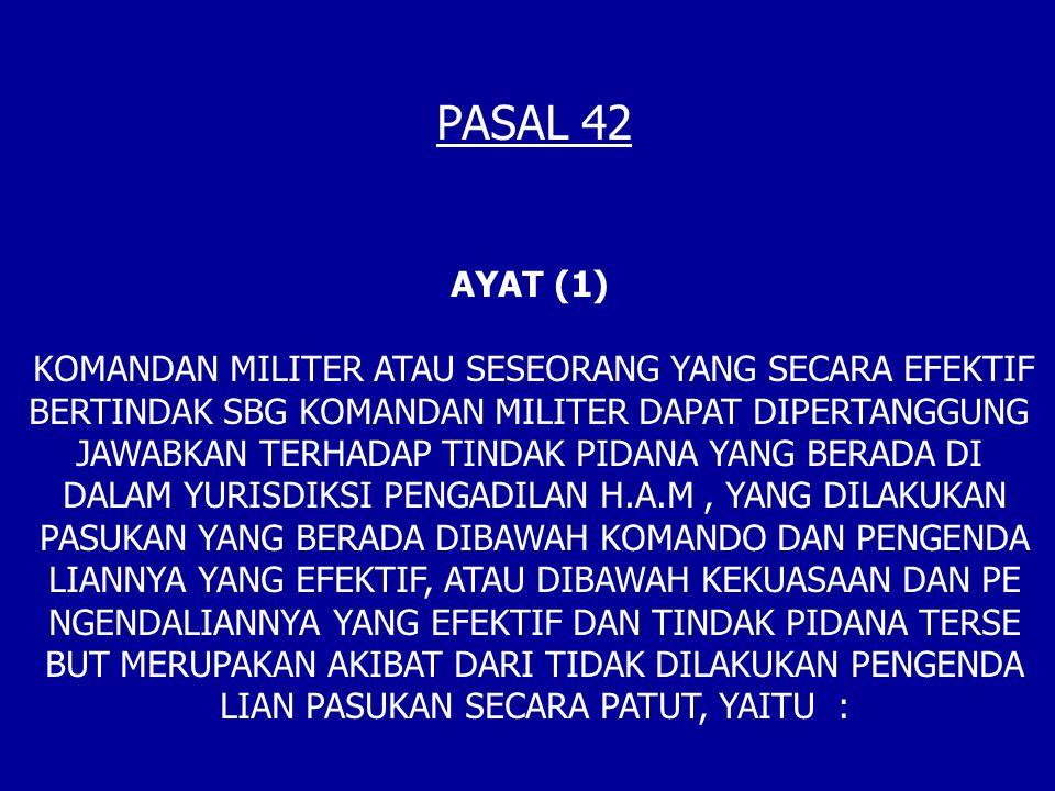 PASAL 42 AYAT (1) KOMANDAN MILITER ATAU SESEORANG YANG SECARA EFEKTIF BERTINDAK SBG KOMANDAN MILITER DAPAT DIPERTANGGUNG JAWABKAN TERHADAP TINDAK PIDANA YANG BERADA DI DALAM YURISDIKSI PENGADILAN H.A.M, YANG DILAKUKAN PASUKAN YANG BERADA DIBAWAH KOMANDO DAN PENGENDA LIANNYA YANG EFEKTIF, ATAU DIBAWAH KEKUASAAN DAN PE NGENDALIANNYA YANG EFEKTIF DAN TINDAK PIDANA TERSE BUT MERUPAKAN AKIBAT DARI TIDAK DILAKUKAN PENGENDA LIAN PASUKAN SECARA PATUT, YAITU :