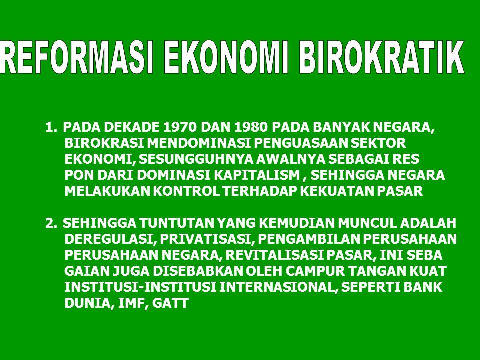 1.PADA DEKADE 1970 DAN 1980 PADA BANYAK NEGARA, BIROKRASI MENDOMINASI PENGUASAAN SEKTOR EKONOMI, SESUNGGUHNYA AWALNYA SEBAGAI RES PON DARI DOMINASI KA
