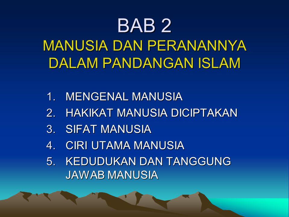 BAB 2 MANUSIA DAN PERANANNYA DALAM PANDANGAN ISLAM 1.MENGENAL MANUSIA 2.HAKIKAT MANUSIA DICIPTAKAN 3.SIFAT MANUSIA 4.CIRI UTAMA MANUSIA 5.KEDUDUKAN DA