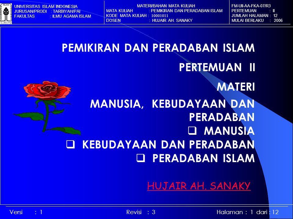 MANUSIA, KEBUDAYAAN DAN PERADABAN  MANUSIA  KEBUDAYAAN DAN PERADABAN  PERADABAN ISLAM FM-UII-AA-FKA-07/R3 PERTEMUAN : II JUMLAH HALAMAN : 12 MULAI BERLAKU : 2006 MATERI/BAHAN MATA KULIAH MATA KULIAH : PEMIKIRAN DAN PERADABAN ISLAM KODE MATA KULIAH : 10001011 DOSEN : HUJAIR AH.