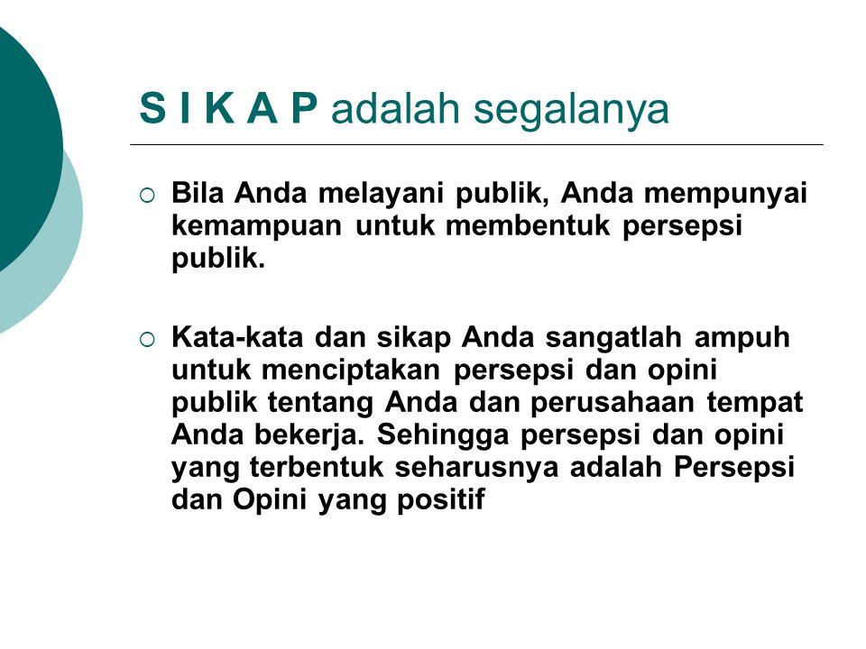 S I K A P adalah segalanya  Bila Anda melayani publik, Anda mempunyai kemampuan untuk membentuk persepsi publik.  Kata-kata dan sikap Anda sangatlah