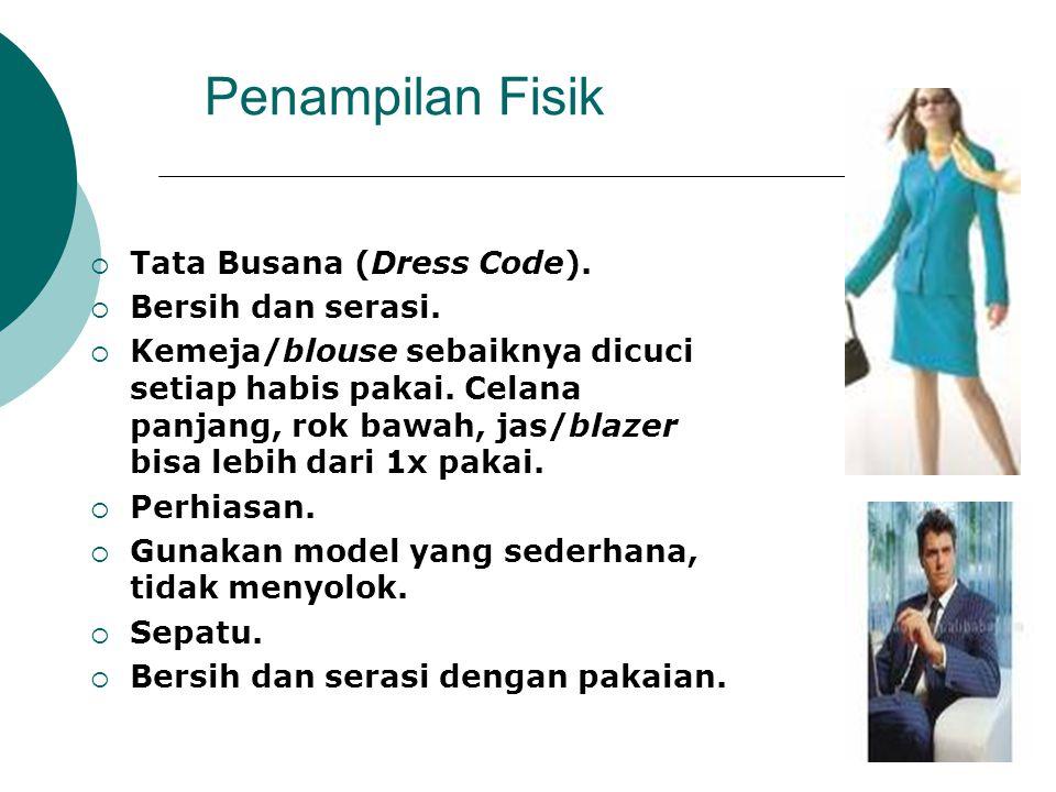 Penampilan Fisik  Tata Busana (Dress Code).  Bersih dan serasi.  Kemeja/blouse sebaiknya dicuci setiap habis pakai. Celana panjang, rok bawah, jas/