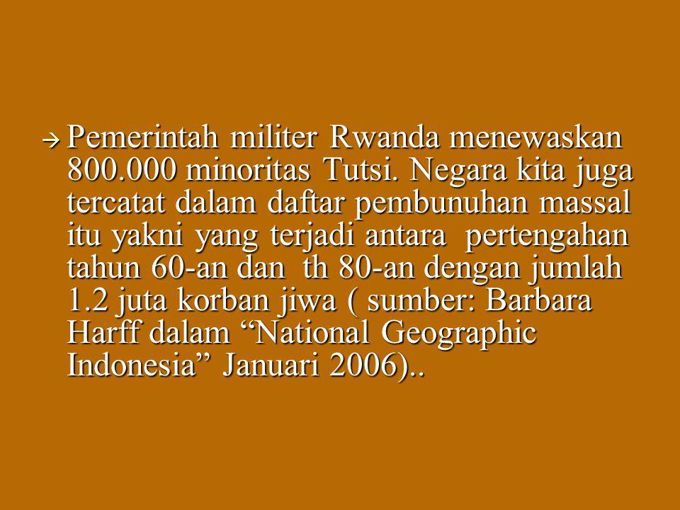  Pemerintah militer Rwanda menewaskan 800.000 minoritas Tutsi. Negara kita juga tercatat dalam daftar pembunuhan massal itu yakni yang terjadi antara