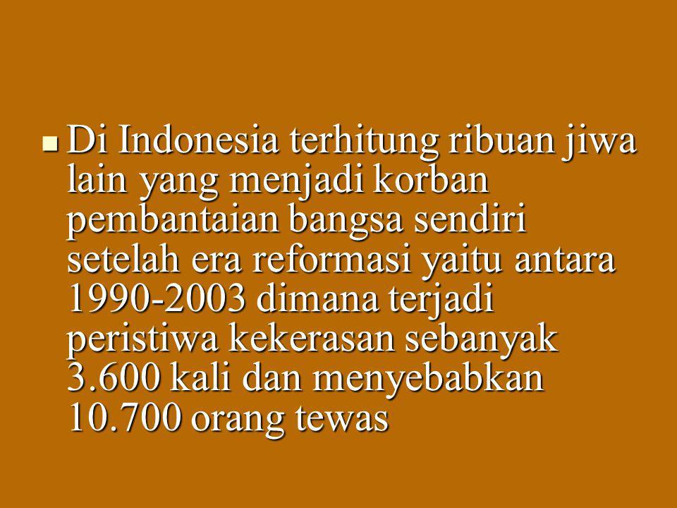 Di Indonesia terhitung ribuan jiwa lain yang menjadi korban pembantaian bangsa sendiri setelah era reformasi yaitu antara 1990-2003 dimana terjadi per