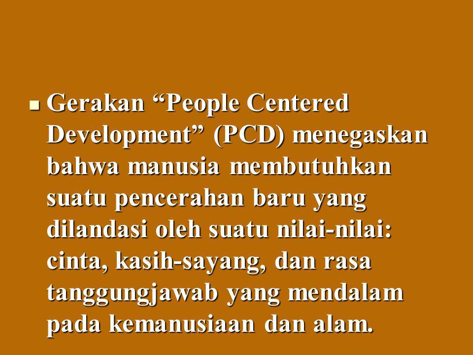 """Gerakan """"People Centered Development"""" (PCD) menegaskan bahwa manusia membutuhkan suatu pencerahan baru yang dilandasi oleh suatu nilai-nilai: cinta, k"""