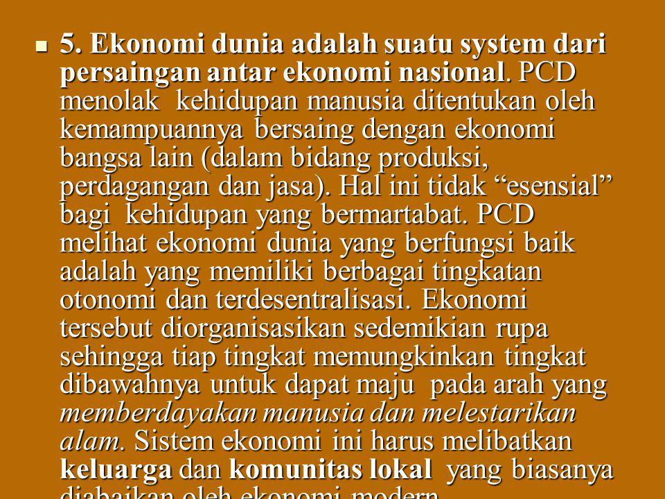 5. Ekonomi dunia adalah suatu system dari persaingan antar ekonomi nasional. PCD menolak kehidupan manusia ditentukan oleh kemampuannya bersaing denga