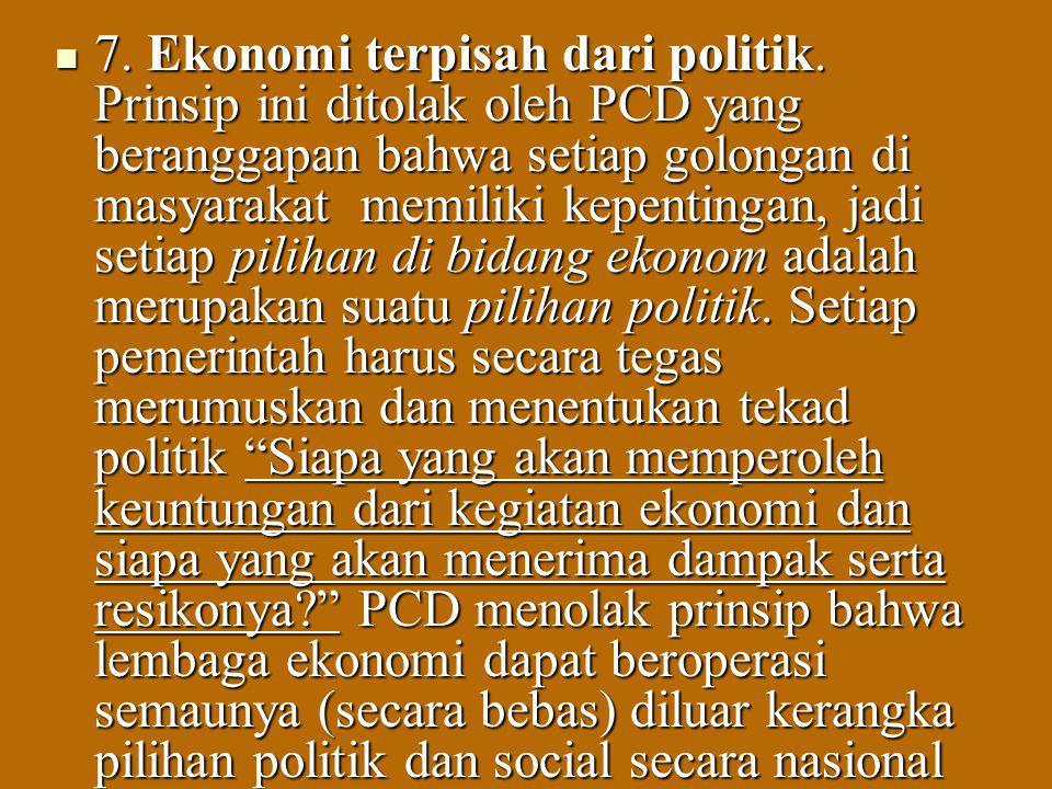 7. Ekonomi terpisah dari politik. Prinsip ini ditolak oleh PCD yang beranggapan bahwa setiap golongan di masyarakat memiliki kepentingan, jadi setiap
