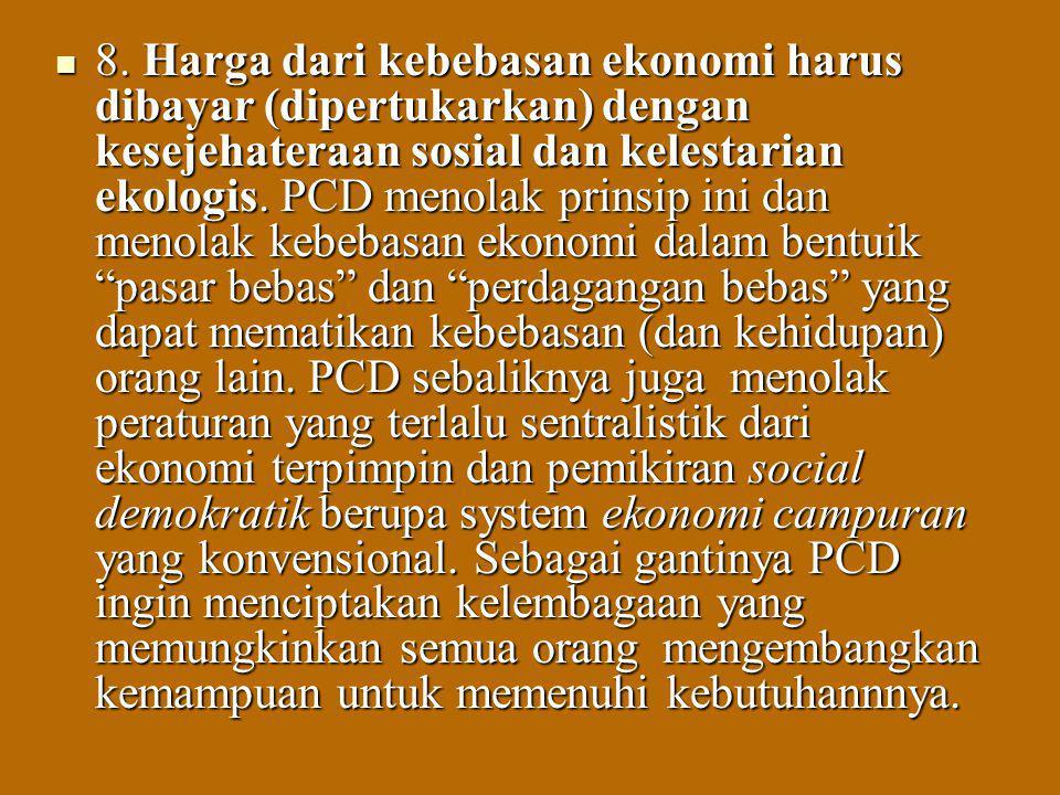 8. Harga dari kebebasan ekonomi harus dibayar (dipertukarkan) dengan kesejehateraan sosial dan kelestarian ekologis. PCD menolak prinsip ini dan menol