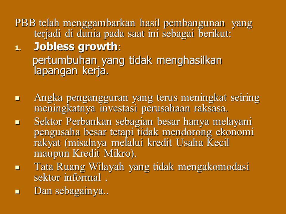 PBB telah menggambarkan hasil pembangunan yang terjadi di dunia pada saat ini sebagai berikut: 1. Jobless growth : pertumbuhan yang tidak menghasilkan