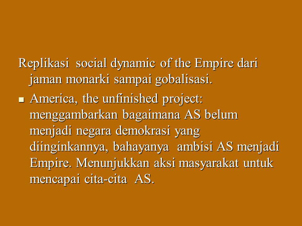 Replikasi social dynamic of the Empire dari jaman monarki sampai gobalisasi. America, the unfinished project: menggambarkan bagaimana AS belum menjadi