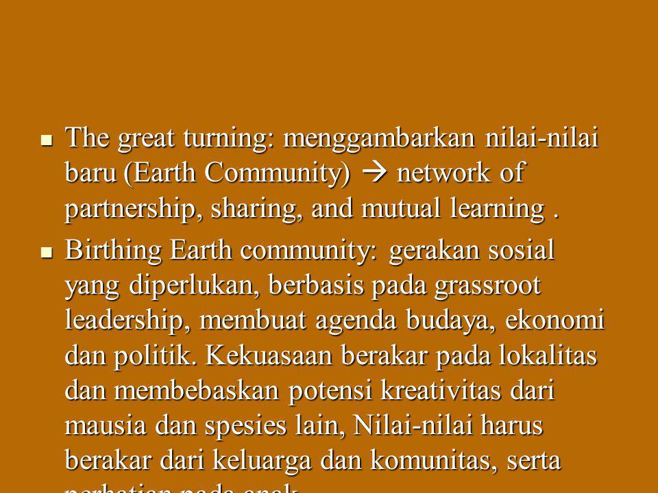The great turning: menggambarkan nilai-nilai baru (Earth Community)  network of partnership, sharing, and mutual learning. The great turning: menggam