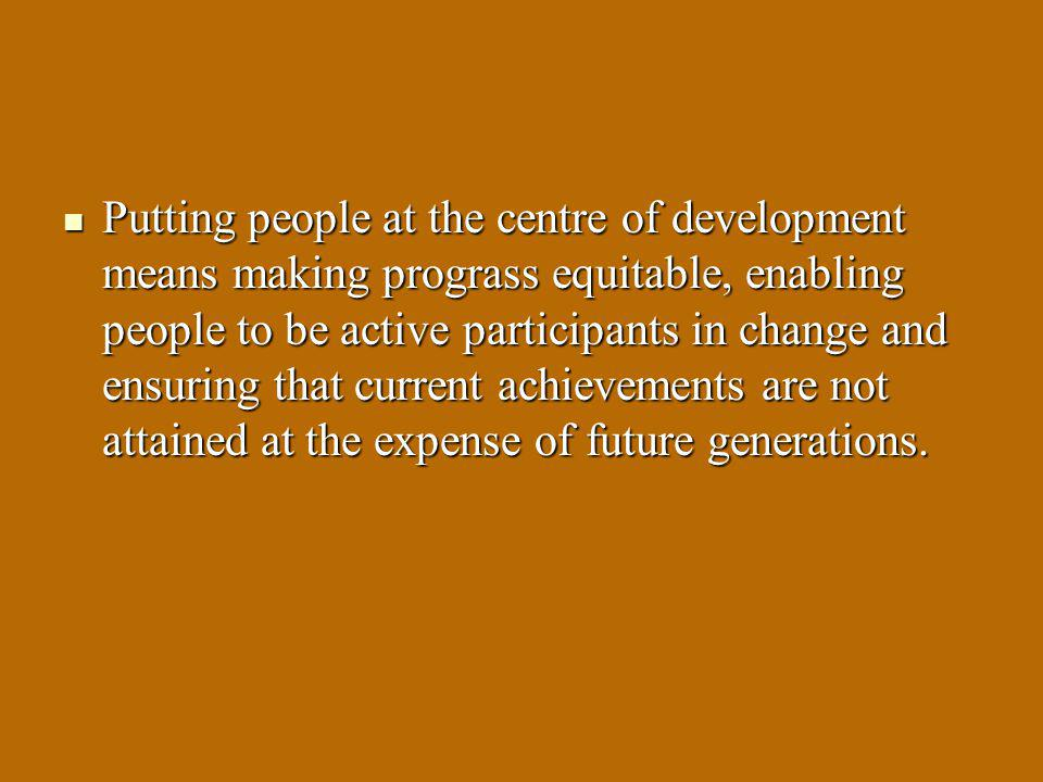 Putting people at the centre of development means making prograss equitable, enabling people to be active participants in change and ensuring that current achievements are not attained at the expense of future generations.