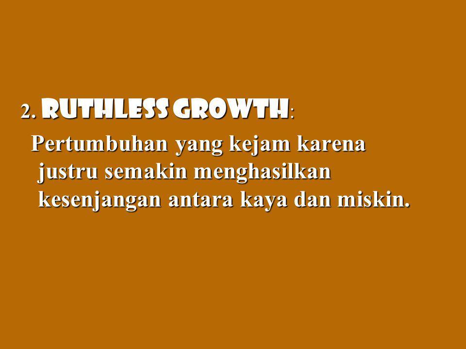 2. Ruthless growth : Pertumbuhan yang kejam karena justru semakin menghasilkan kesenjangan antara kaya dan miskin. Pertumbuhan yang kejam karena justr
