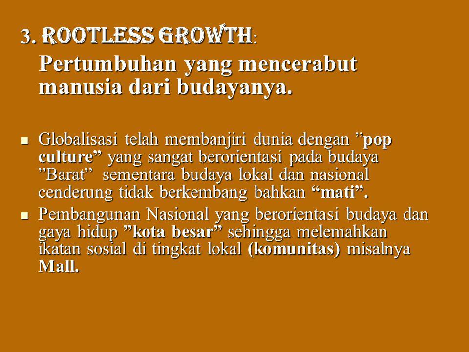 3. Rootless growth : Pertumbuhan yang mencerabut manusia dari budayanya. Pertumbuhan yang mencerabut manusia dari budayanya. Globalisasi telah membanj