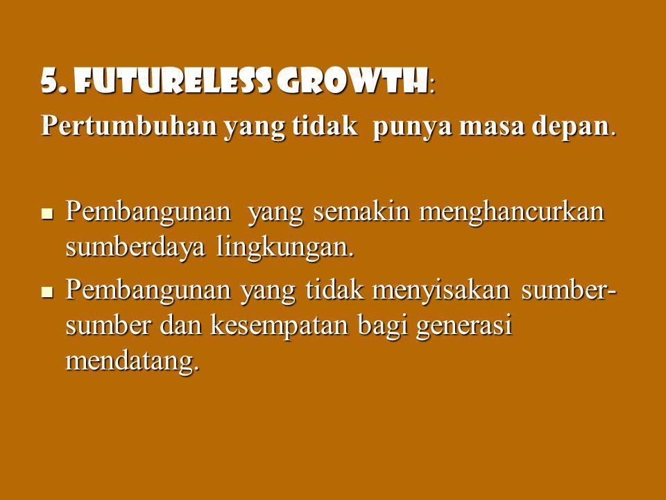 5. Futureless growth : Pertumbuhan yang tidak punya masa depan. Pembangunan yang semakin menghancurkan sumberdaya lingkungan. Pembangunan yang semakin