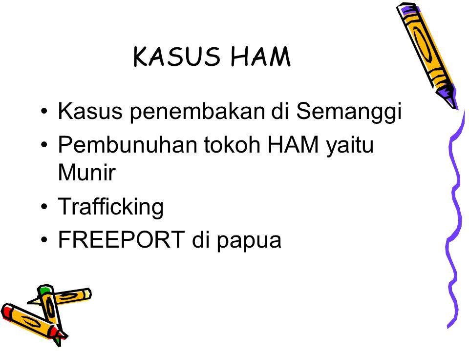 KASUS HAM Kasus penembakan di Semanggi Pembunuhan tokoh HAM yaitu Munir Trafficking FREEPORT di papua