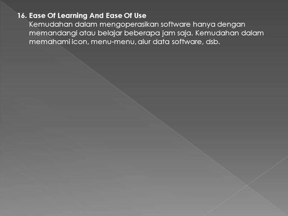 16. Ease Of Learning And Ease Of Use Kemudahan dalam mengoperasikan software hanya dengan memandangi atau belajar beberapa jam saja. Kemudahan dalam m