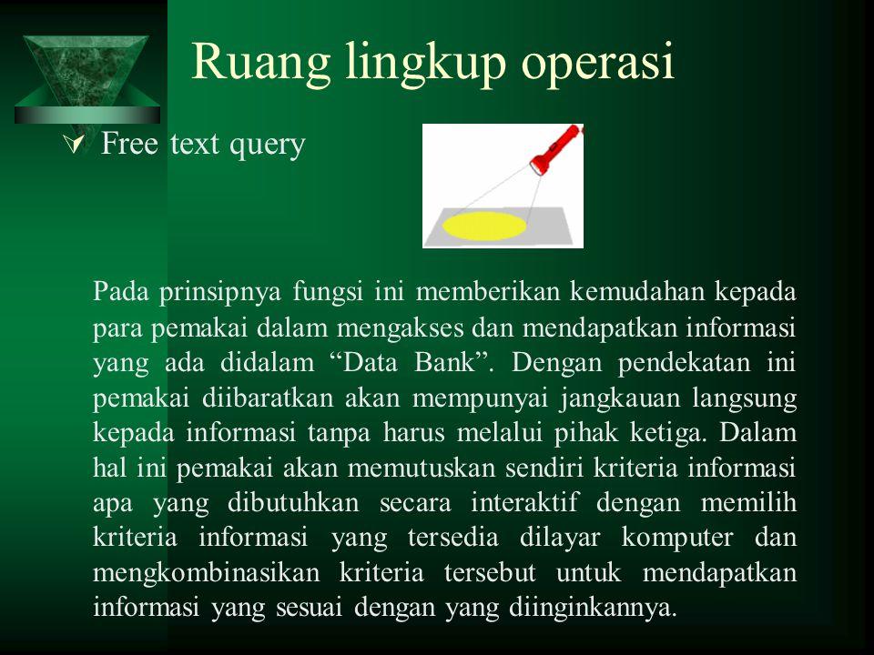 Ruang lingkup operasi  Free text query Pada prinsipnya fungsi ini memberikan kemudahan kepada para pemakai dalam mengakses dan mendapatkan informasi