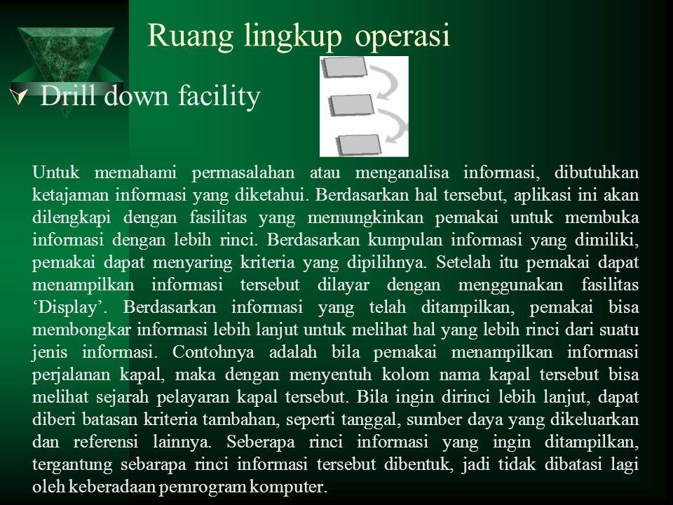 Ruang lingkup operasi  Drill down facility Untuk memahami permasalahan atau menganalisa informasi, dibutuhkan ketajaman informasi yang diketahui. Ber