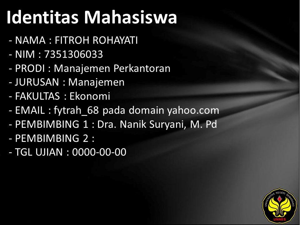 Identitas Mahasiswa - NAMA : FITROH ROHAYATI - NIM : 7351306033 - PRODI : Manajemen Perkantoran - JURUSAN : Manajemen - FAKULTAS : Ekonomi - EMAIL : fytrah_68 pada domain yahoo.com - PEMBIMBING 1 : Dra.