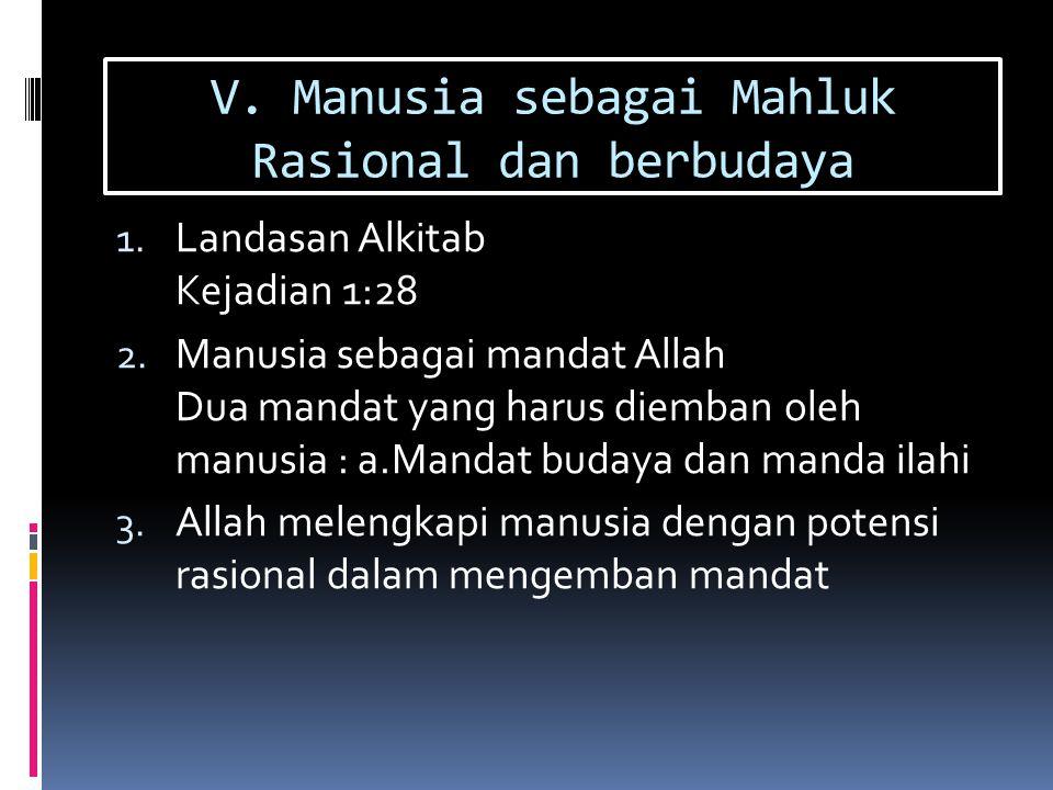 V. Manusia sebagai Mahluk Rasional dan berbudaya 1. Landasan Alkitab Kejadian 1:28 2. Manusia sebagai mandat Allah Dua mandat yang harus diemban oleh