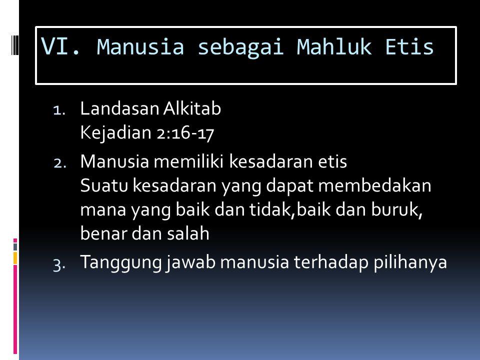 VI. Manusia sebagai Mahluk Etis 1. Landasan Alkitab Kejadian 2:16-17 2. Manusia memiliki kesadaran etis Suatu kesadaran yang dapat membedakan mana yan