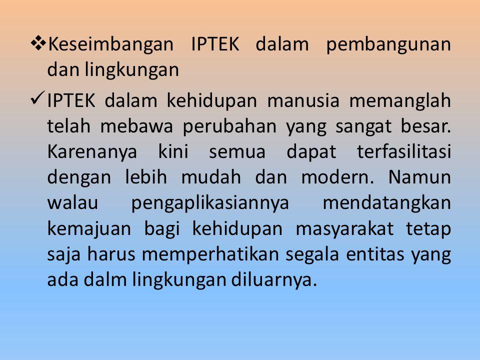  Keseimbangan IPTEK dalam pembangunan dan lingkungan IPTEK dalam kehidupan manusia memanglah telah mebawa perubahan yang sangat besar.