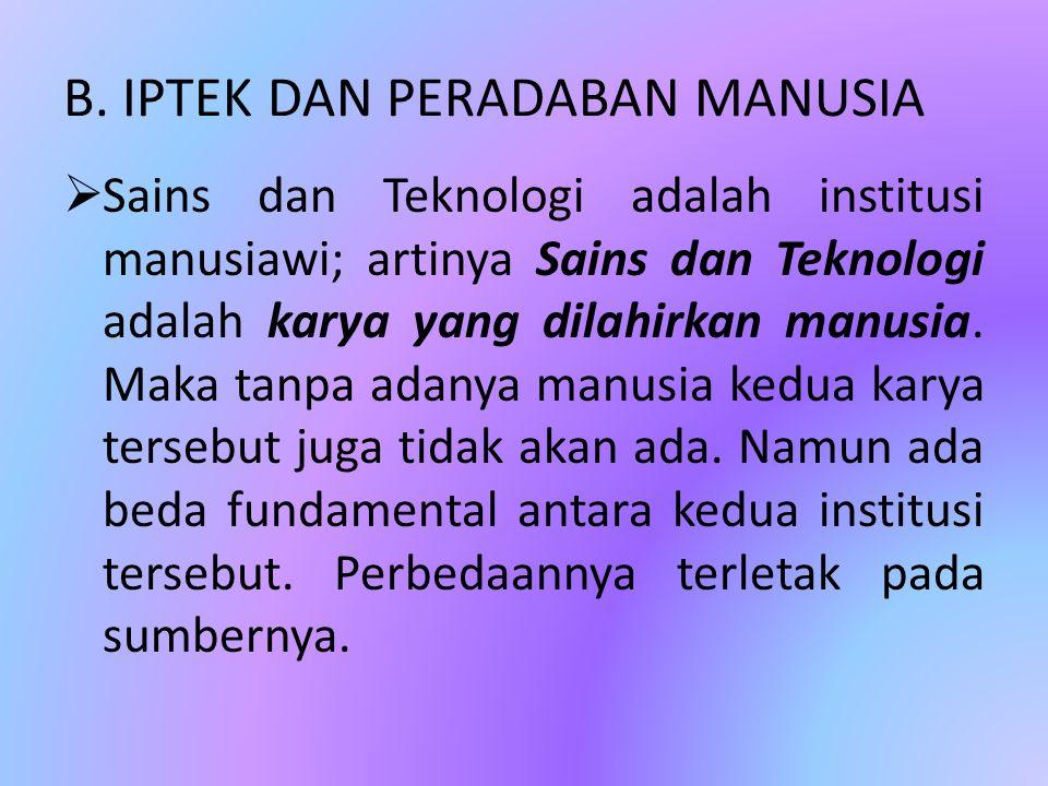 B. IPTEK DAN PERADABAN MANUSIA  Sains dan Teknologi adalah institusi manusiawi; artinya Sains dan Teknologi adalah karya yang dilahirkan manusia. Mak