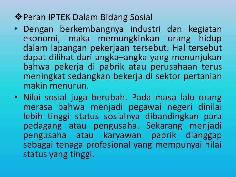  Peran IPTEK Dalam Bidang Sosial Dengan berkembangnya industri dan kegiatan ekonomi, maka memungkinkan orang hidup dalam lapangan pekerjaan tersebut.