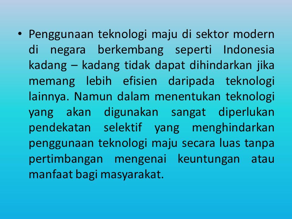 Penggunaan teknologi maju di sektor modern di negara berkembang seperti Indonesia kadang – kadang tidak dapat dihindarkan jika memang lebih efisien daripada teknologi lainnya.