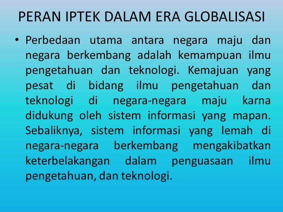 PERAN IPTEK DALAM ERA GLOBALISASI Perbedaan utama antara negara maju dan negara berkembang adalah kemampuan ilmu pengetahuan dan teknologi.