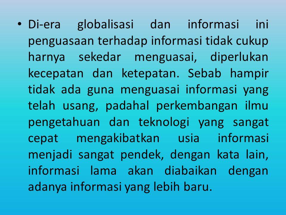 Di-era globalisasi dan informasi ini penguasaan terhadap informasi tidak cukup harnya sekedar menguasai, diperlukan kecepatan dan ketepatan.