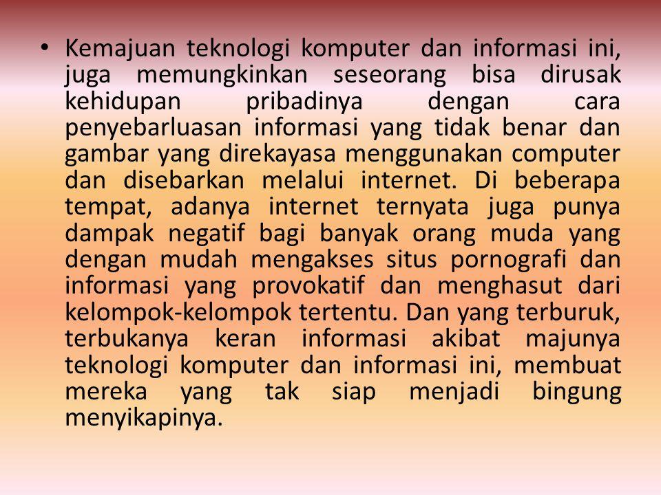 Kemajuan teknologi komputer dan informasi ini, juga memungkinkan seseorang bisa dirusak kehidupan pribadinya dengan cara penyebarluasan informasi yang tidak benar dan gambar yang direkayasa menggunakan computer dan disebarkan melalui internet.
