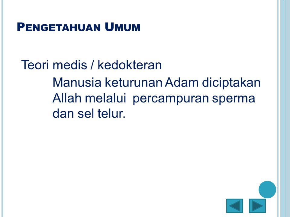 P ENGETAHUAN U MUM Teori medis / kedokteran Manusia keturunan Adam diciptakan Allah melalui percampuran sperma dan sel telur.