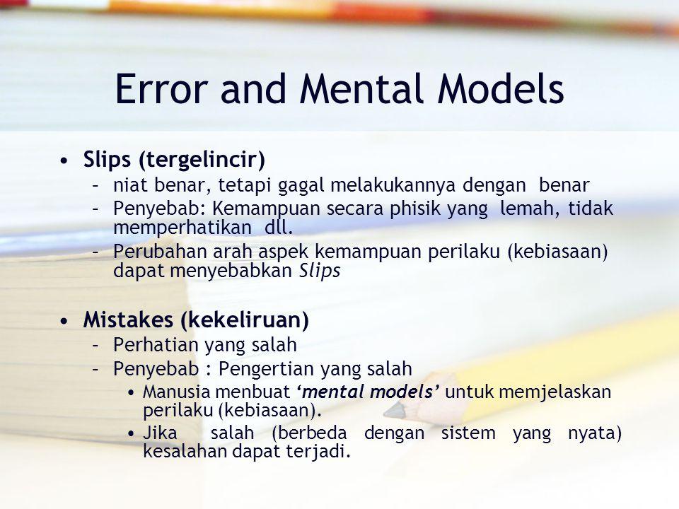 Error and Mental Models Slips (tergelincir) –niat benar, tetapi gagal melakukannya dengan benar –Penyebab: Kemampuan secara phisik yang lemah, tidak m
