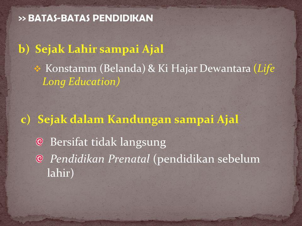 b)Sejak Lahir sampai Ajal  Konstamm (Belanda) & Ki Hajar Dewantara (Life Long Education) c)Sejak dalam Kandungan sampai Ajal Bersifat tidak langsung Pendidikan Prenatal (pendidikan sebelum lahir)